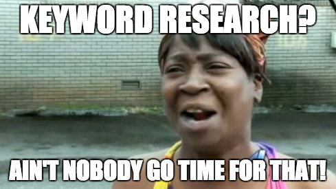 Keyword Research? Ain't nobody got time for that!